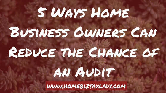5 Ways Home Business Owners Can Reduce the Chance of an Audit